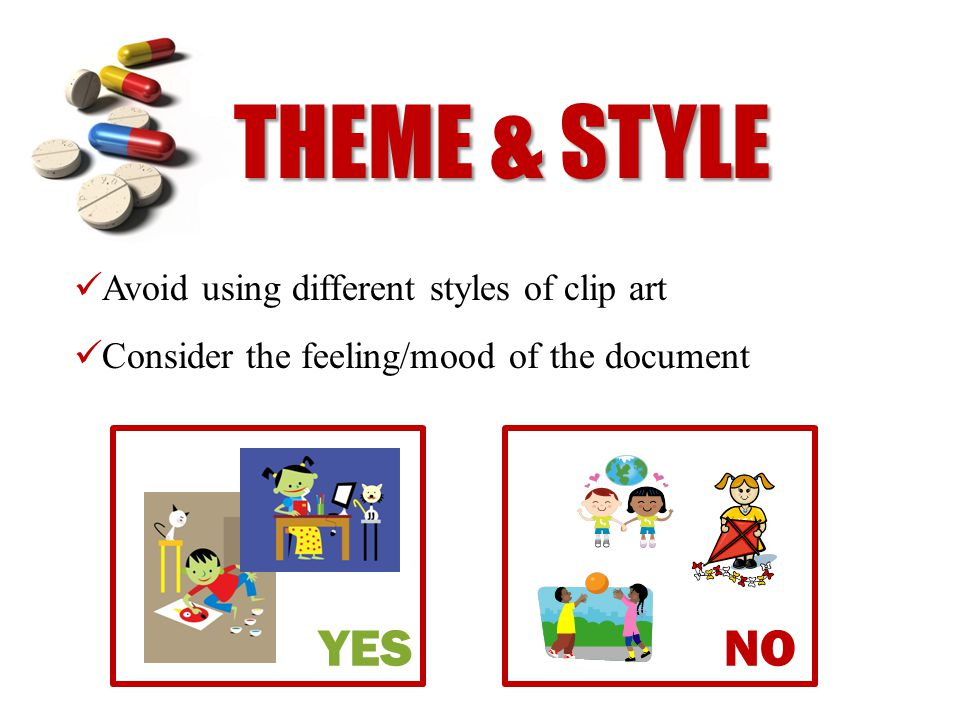 THEME & STYLE Avoid using different styles of clip art Consider the feeling/mood of the document YES NO