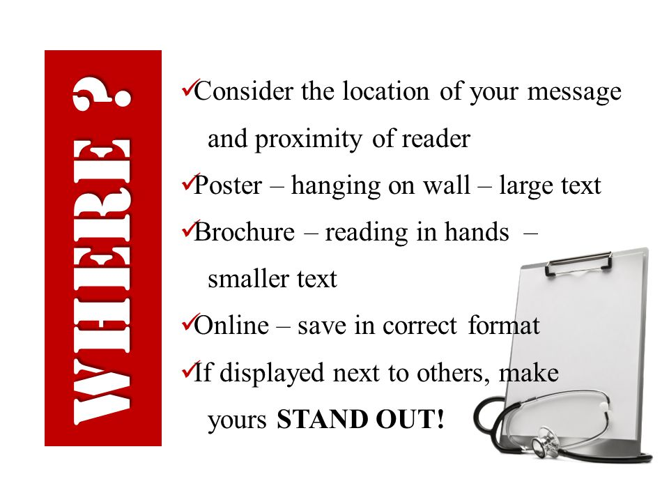 Consider the location of your message and proximity of reader Poster – hanging on wall – large text Brochure – reading in hands – smaller text Online