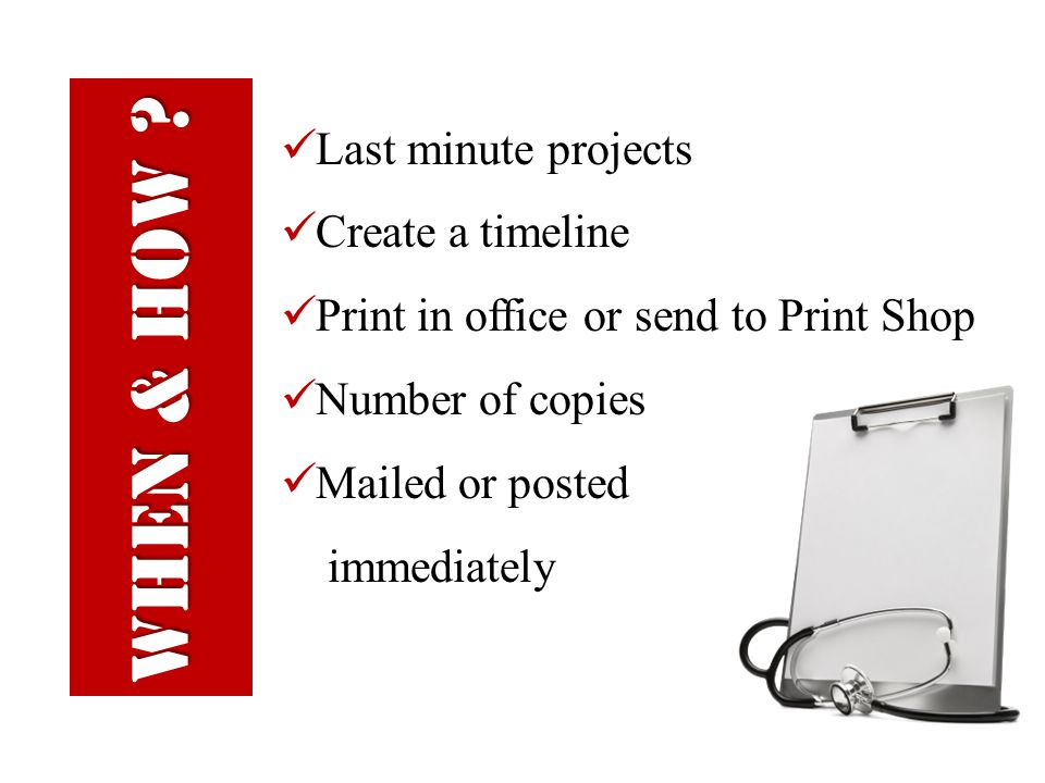 Last minute projects Create a timeline Print in office or send to Print Shop Number of copies Mailed or posted immediately WHEN & HOW ?
