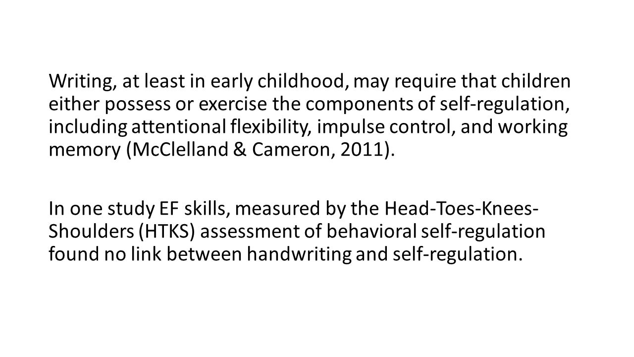 Writing, at least in early childhood, may require that children either possess or exercise the components of self-regulation, including attentional flexibility, impulse control, and working memory (McClelland & Cameron, 2011).