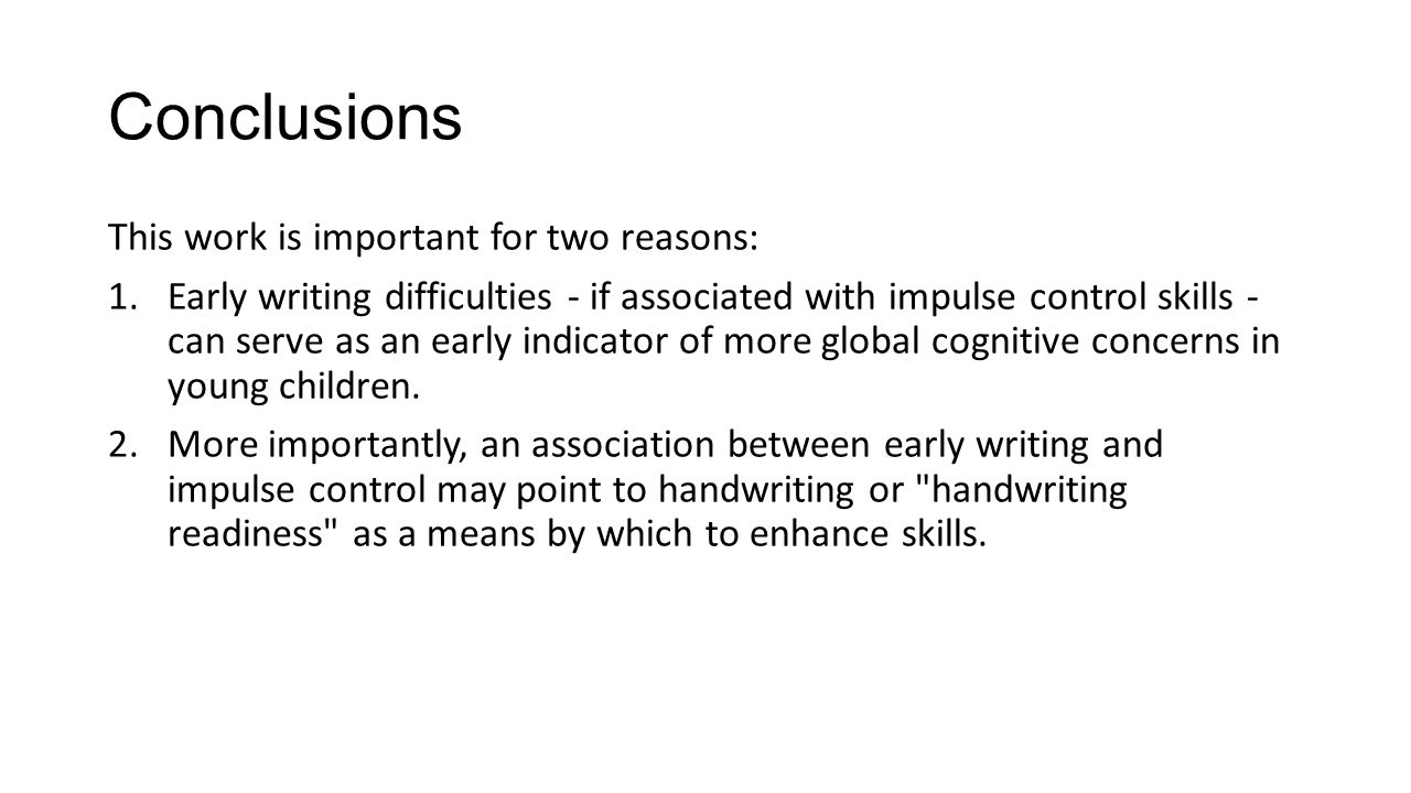 Conclusions This work is important for two reasons: 1.Early writing difficulties - if associated with impulse control skills - can serve as an early indicator of more global cognitive concerns in young children.