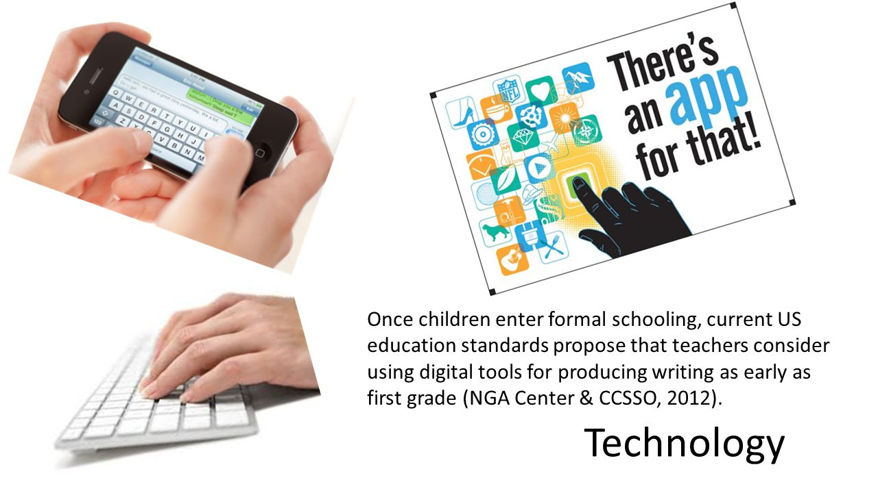 Technology Once children enter formal schooling, current US education standards propose that teachers consider using digital tools for producing writing as early as first grade (NGA Center & CCSSO, 2012).