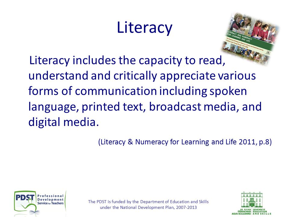 The PDST is funded by the Department of Education and Skills under the National Development Plan, 2007-2013 Literacy Literacy includes the capacity to
