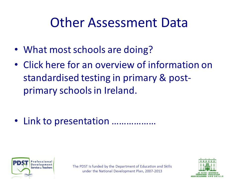 The PDST is funded by the Department of Education and Skills under the National Development Plan, 2007-2013 Other Assessment Data What most schools ar
