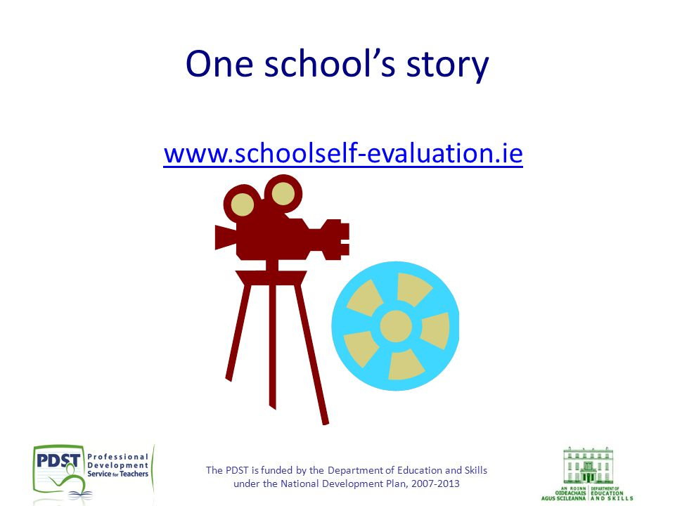 The PDST is funded by the Department of Education and Skills under the National Development Plan, 2007-2013 One school's story www.schoolself-evaluati