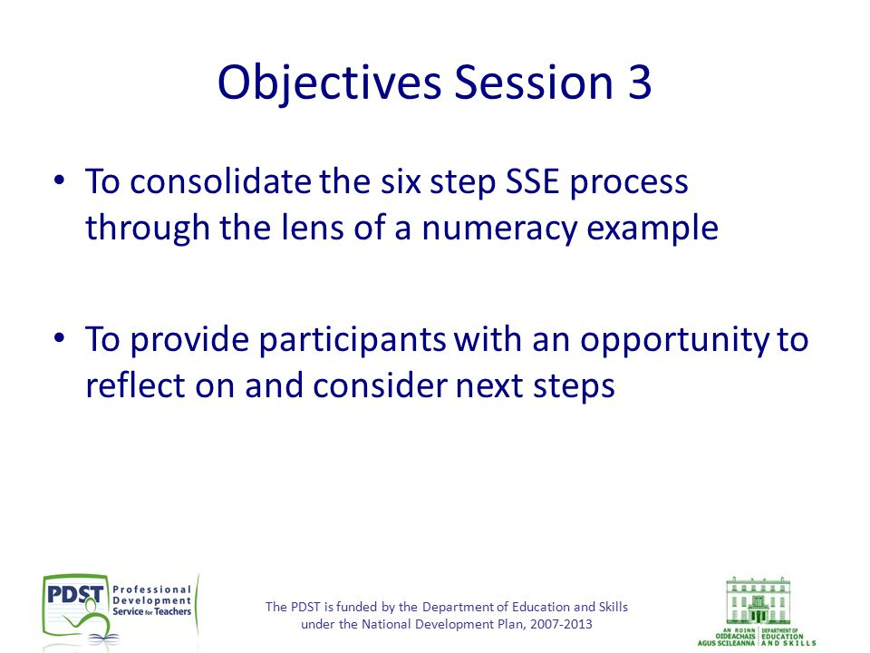 The PDST is funded by the Department of Education and Skills under the National Development Plan, 2007-2013 Objectives Session 3 To consolidate the si