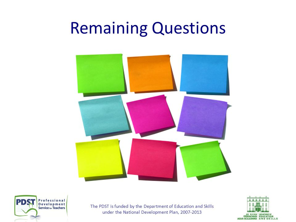 The PDST is funded by the Department of Education and Skills under the National Development Plan, 2007-2013 Remaining Questions
