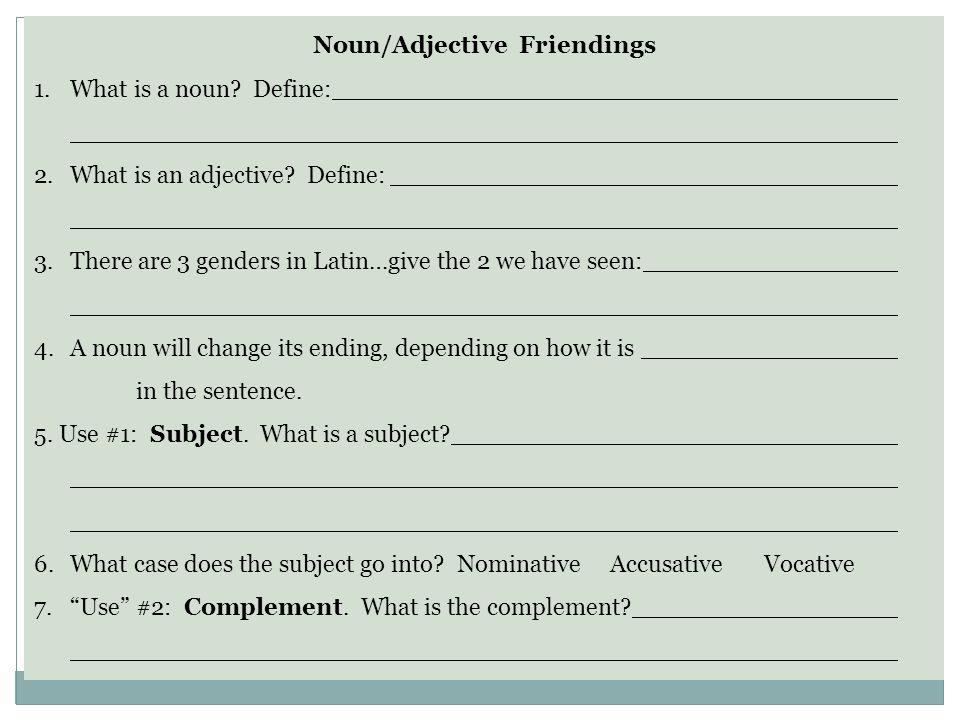 Noun/Adjective Friendings 1.What is a noun? Define: 2.What is an adjective? Define: 3.There are 3 genders in Latin…give the 2 we have seen: 4.A noun w