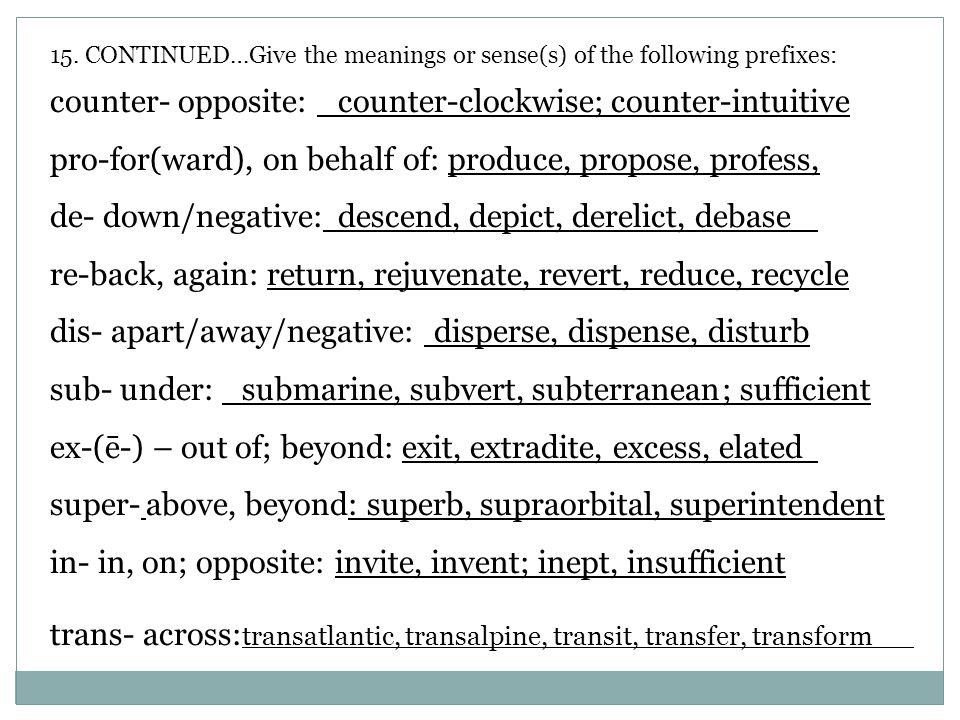 15. CONTINUED…Give the meanings or sense(s) of the following prefixes: counter- opposite: counter-clockwise; counter-intuitive pro-for(ward), on behal