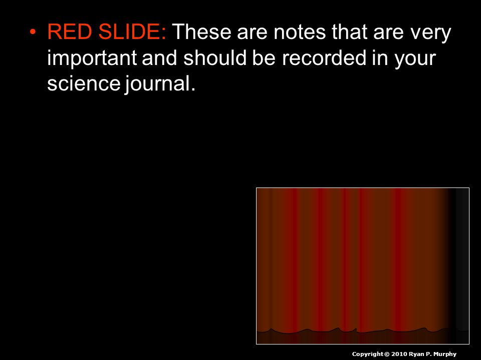 RED SLIDE: These are notes that are very important and should be recorded in your science journal. Copyright © 2010 Ryan P. Murphy
