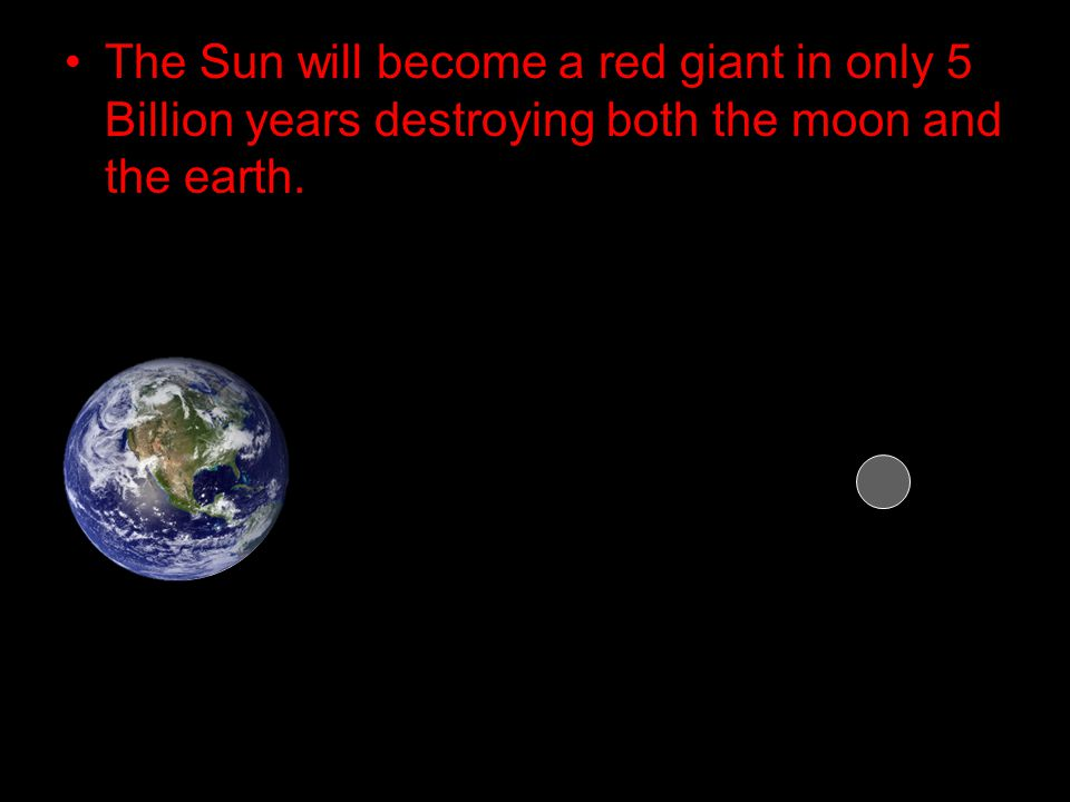 The Sun will become a red giant in only 5 Billion years destroying both the moon and the earth.