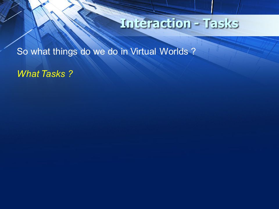 Interaction - Tasks So what things do we do in Virtual Worlds ? What Tasks ?