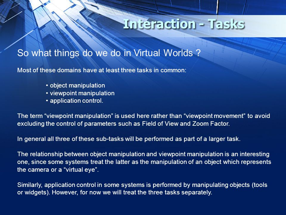 Interaction - Tasks So what things do we do in Virtual Worlds ? Most of these domains have at least three tasks in common: object manipulation viewpoi