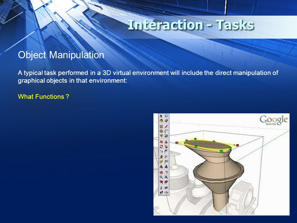 Interaction - Tasks Object Manipulation A typical task performed in a 3D virtual environment will include the direct manipulation of graphical objects in that environment: What Functions ?