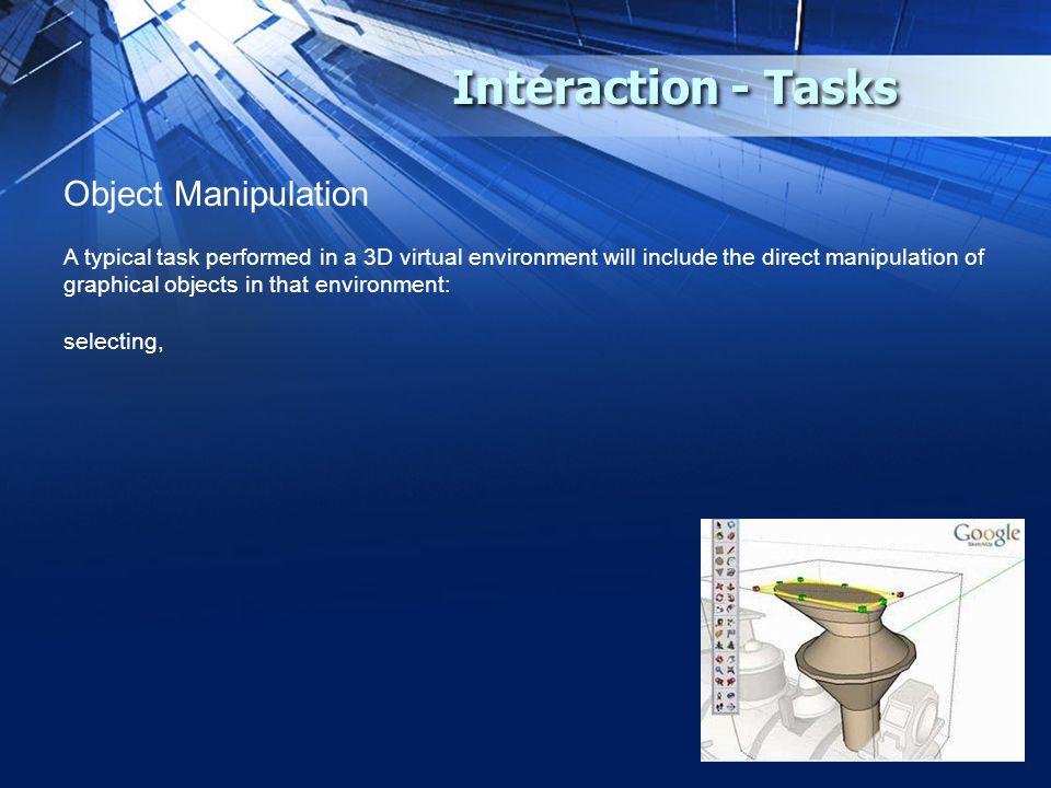 Interaction - Tasks Object Manipulation A typical task performed in a 3D virtual environment will include the direct manipulation of graphical objects