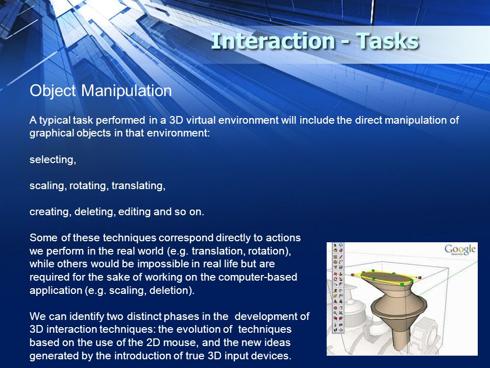 Interaction - Tasks Object Manipulation A typical task performed in a 3D virtual environment will include the direct manipulation of graphical objects in that environment: selecting, scaling, rotating, translating, creating, deleting, editing and so on.