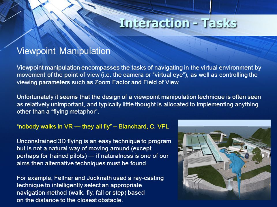 Interaction - Tasks Viewpoint Manipulation Viewpoint manipulation encompasses the tasks of navigating in the virtual environment by movement of the po