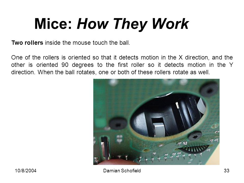 10/8/2004Damian Schofield33 Mice: How They Work Two rollers inside the mouse touch the ball. One of the rollers is oriented so that it detects motion