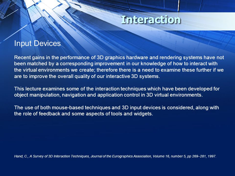 Interaction Input Devices Recent gains in the performance of 3D graphics hardware and rendering systems have not been matched by a corresponding impro