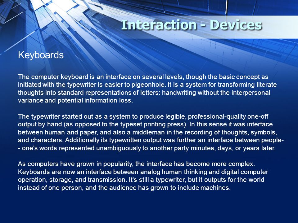 Interaction - Devices Keyboards The computer keyboard is an interface on several levels, though the basic concept as initiated with the typewriter is