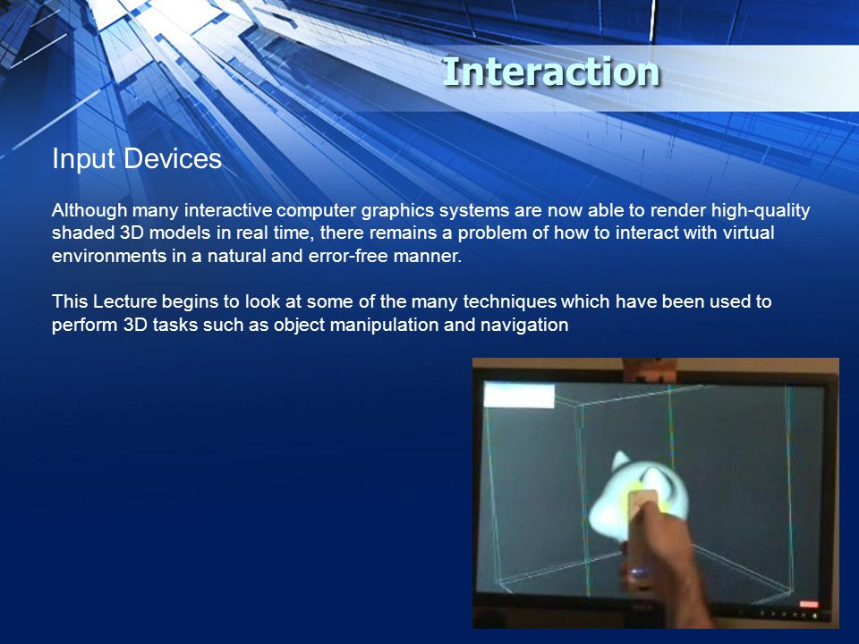 Interaction Input Devices Although many interactive computer graphics systems are now able to render high-quality shaded 3D models in real time, there remains a problem of how to interact with virtual environments in a natural and error-free manner.