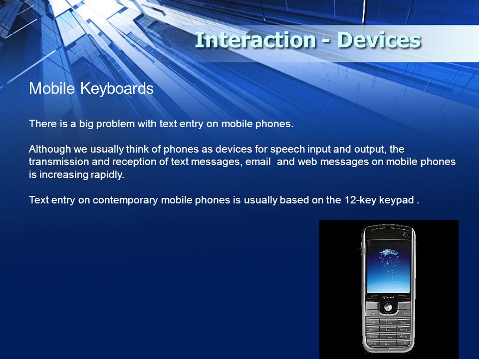 Interaction - Devices Mobile Keyboards There is a big problem with text entry on mobile phones. Although we usually think of phones as devices for spe
