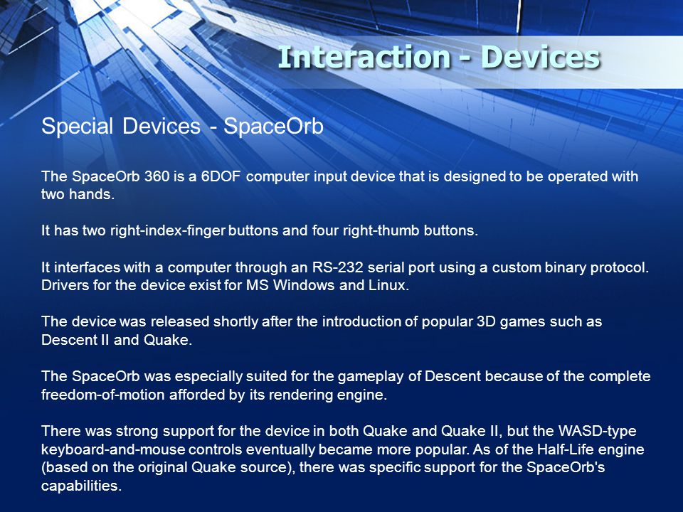 Interaction - Devices Special Devices - SpaceOrb The SpaceOrb 360 is a 6DOF computer input device that is designed to be operated with two hands. It h