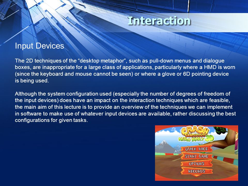 "Interaction Input Devices The 2D techniques of the ""desktop metaphor"", such as pull-down menus and dialogue boxes, are inappropriate for a large class"