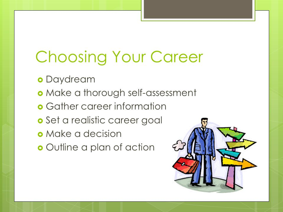 Choosing Your Career  Daydream  Make a thorough self-assessment  Gather career information  Set a realistic career goal  Make a decision  Outline a plan of action