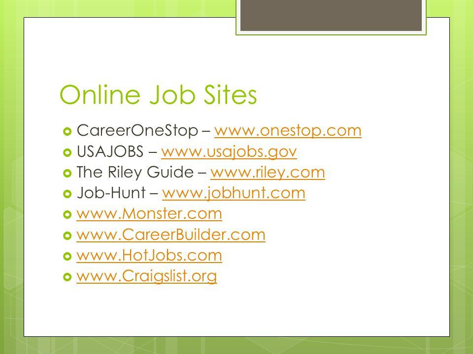 Online Job Sites  CareerOneStop – www.onestop.comwww.onestop.com  USAJOBS – www.usajobs.govwww.usajobs.gov  The Riley Guide – www.riley.comwww.riley.com  Job-Hunt – www.jobhunt.comwww.jobhunt.com  www.Monster.com www.Monster.com  www.CareerBuilder.com www.CareerBuilder.com  www.HotJobs.com www.HotJobs.com  www.Craigslist.org www.Craigslist.org