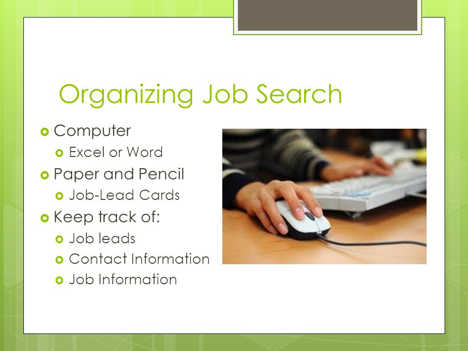 Organizing Job Search  Computer  Excel or Word  Paper and Pencil  Job-Lead Cards  Keep track of:  Job leads  Contact Information  Job Information