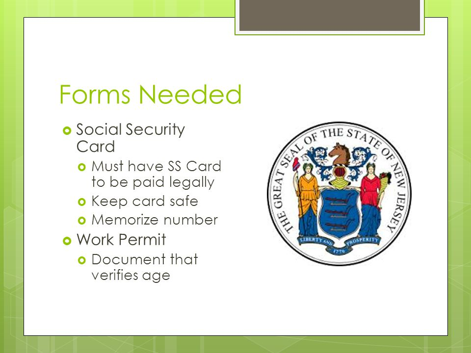 Forms Needed  Social Security Card  Must have SS Card to be paid legally  Keep card safe  Memorize number  Work Permit  Document that verifies age