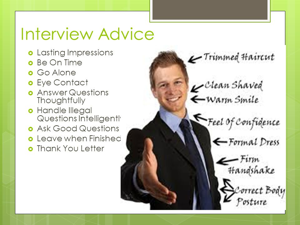 Interview Advice  Lasting Impressions  Be On Time  Go Alone  Eye Contact  Answer Questions Thoughtfully  Handle Illegal Questions Intelligently  Ask Good Questions  Leave when Finished  Thank You Letter