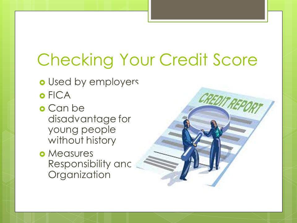 Checking Your Credit Score  Used by employers  FICA  Can be disadvantage for young people without history  Measures Responsibility and Organization