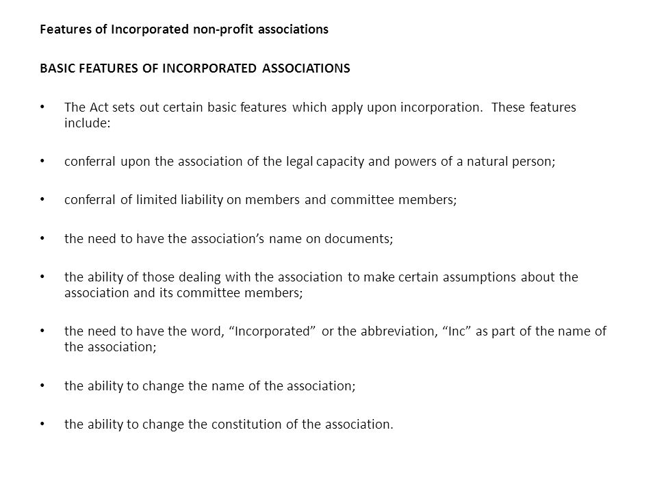 Features of Incorporated non-profit associations BASIC FEATURES OF INCORPORATED ASSOCIATIONS The Act sets out certain basic features which apply upon incorporation.