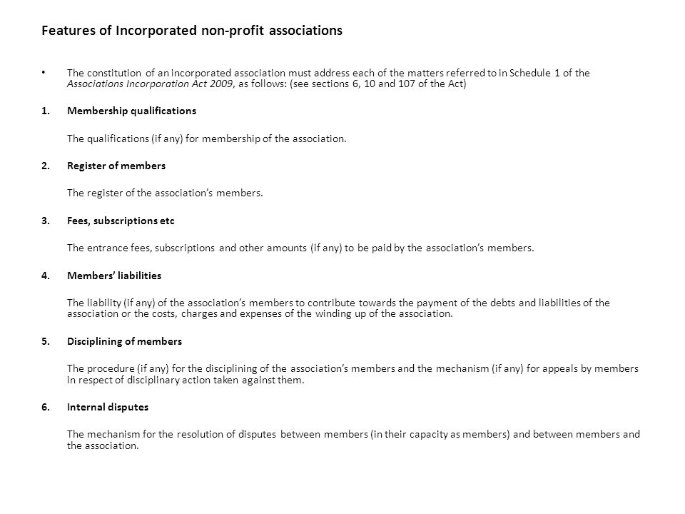 Features of Incorporated non-profit associations The constitution of an incorporated association must address each of the matters referred to in Schedule 1 of the Associations Incorporation Act 2009, as follows: (see sections 6, 10 and 107 of the Act) 1.Membership qualifications The qualifications (if any) for membership of the association.
