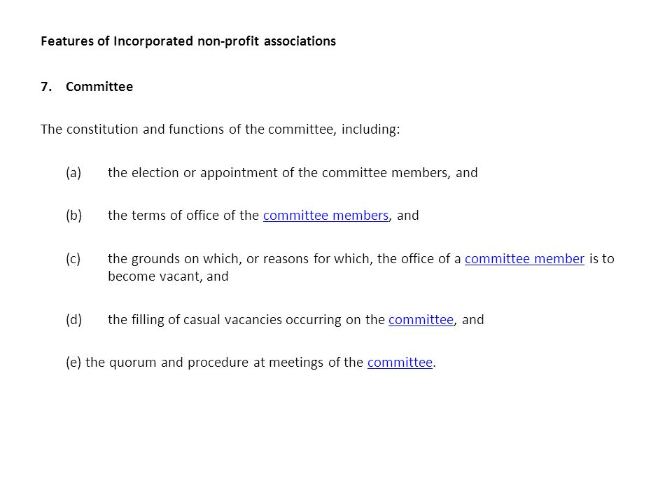 Features of Incorporated non-profit associations 7.Committee The constitution and functions of the committee, including: (a) the election or appointment of the committee members, and (b)the terms of office of the committee members, andcommittee members (c)the grounds on which, or reasons for which, the office of a committee member is to become vacant, andcommittee member (d) the filling of casual vacancies occurring on the committee, andcommittee (e) the quorum and procedure at meetings of the committee.committee