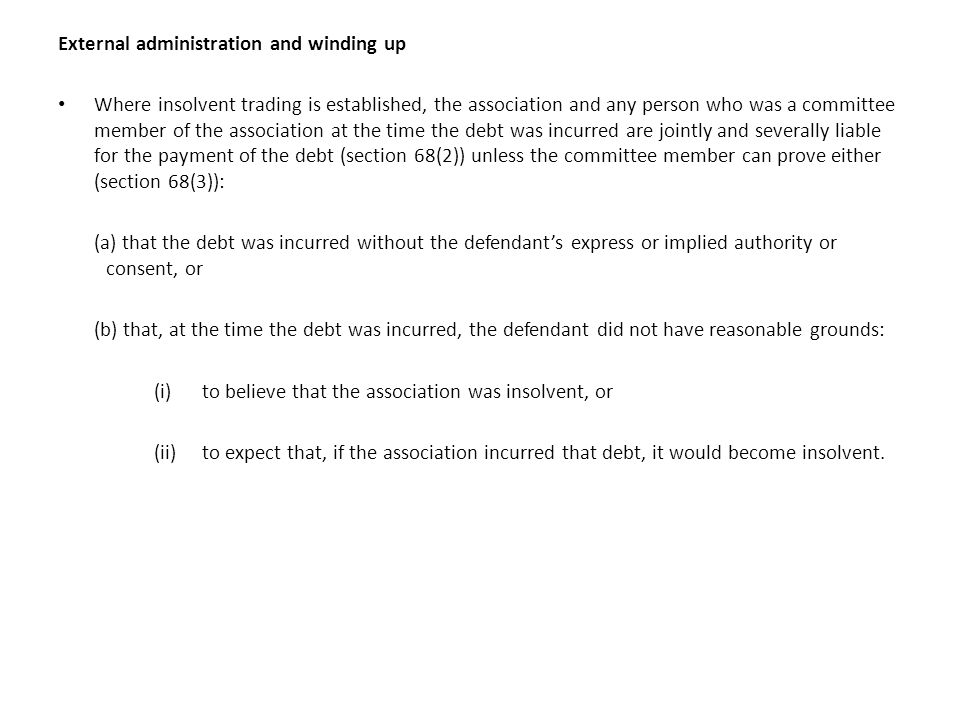 External administration and winding up Where insolvent trading is established, the association and any person who was a committee member of the association at the time the debt was incurred are jointly and severally liable for the payment of the debt (section 68(2)) unless the committee member can prove either (section 68(3)): (a) that the debt was incurred without the defendant's express or implied authority or consent, or (b) that, at the time the debt was incurred, the defendant did not have reasonable grounds: (i)to believe that the association was insolvent, or (ii) to expect that, if the association incurred that debt, it would become insolvent.