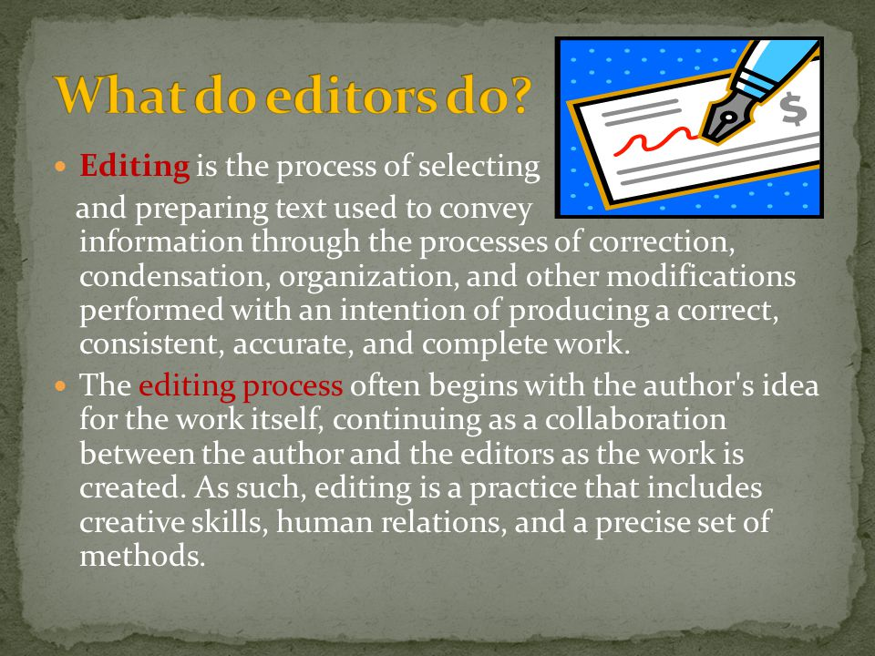 Editing is the process of selecting and preparing text used to convey information through the processes of correction, condensation, organization, and other modifications performed with an intention of producing a correct, consistent, accurate, and complete work.