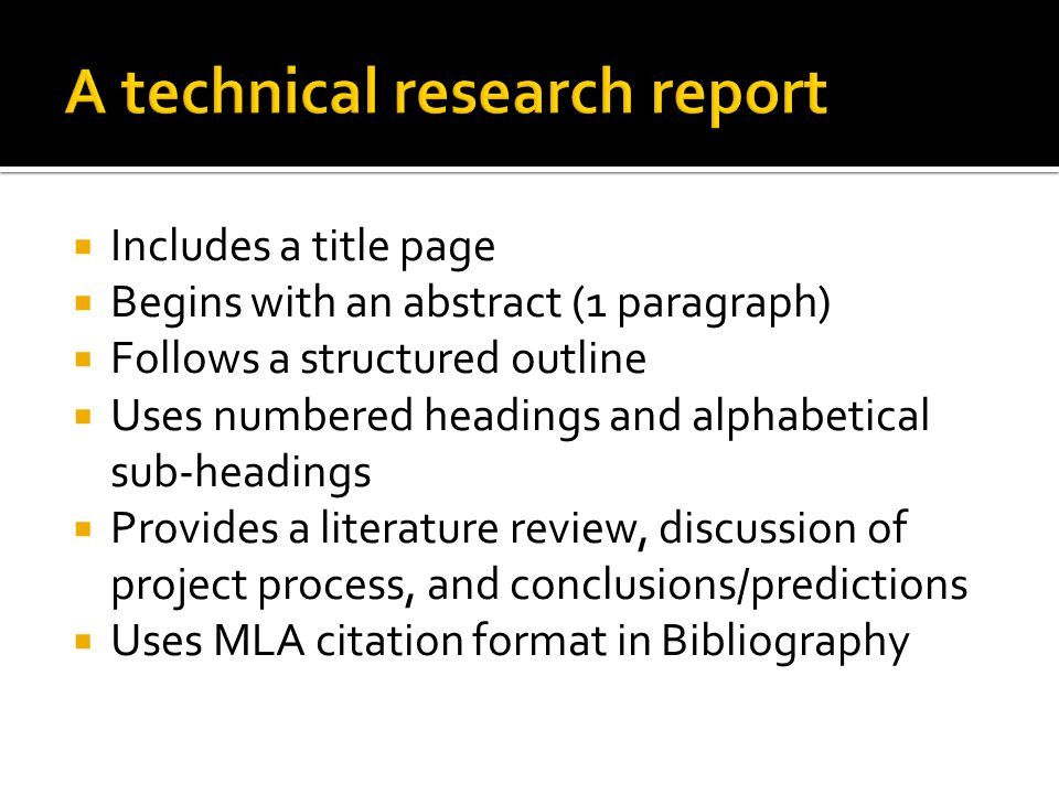  Includes a title page  Begins with an abstract (1 paragraph)  Follows a structured outline  Uses numbered headings and alphabetical sub-headings  Provides a literature review, discussion of project process, and conclusions/predictions  Uses MLA citation format in Bibliography