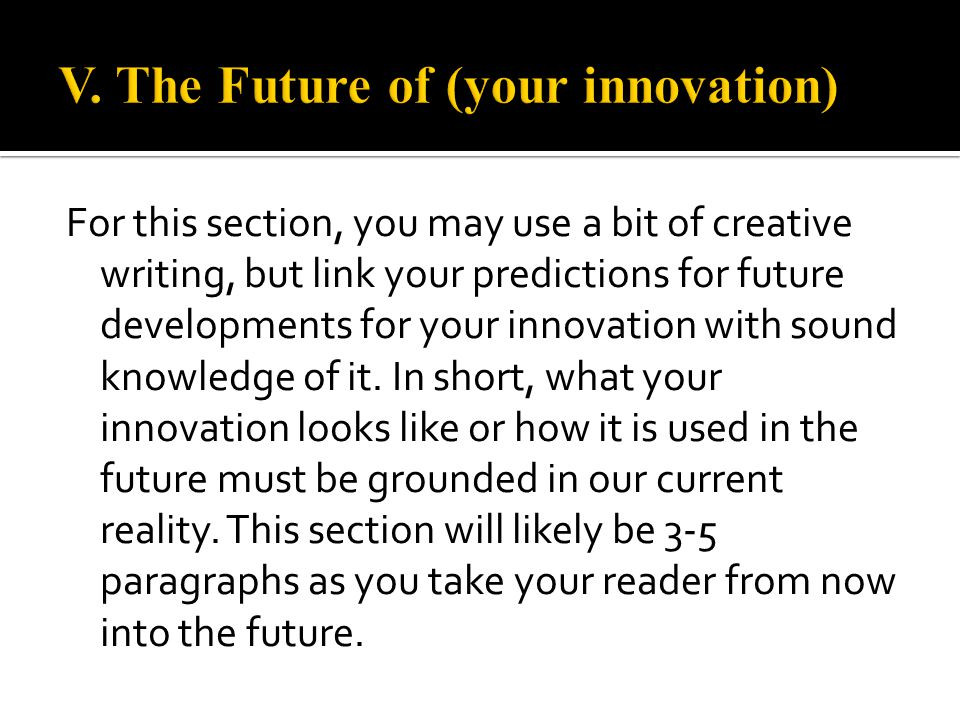 For this section, you may use a bit of creative writing, but link your predictions for future developments for your innovation with sound knowledge of it.