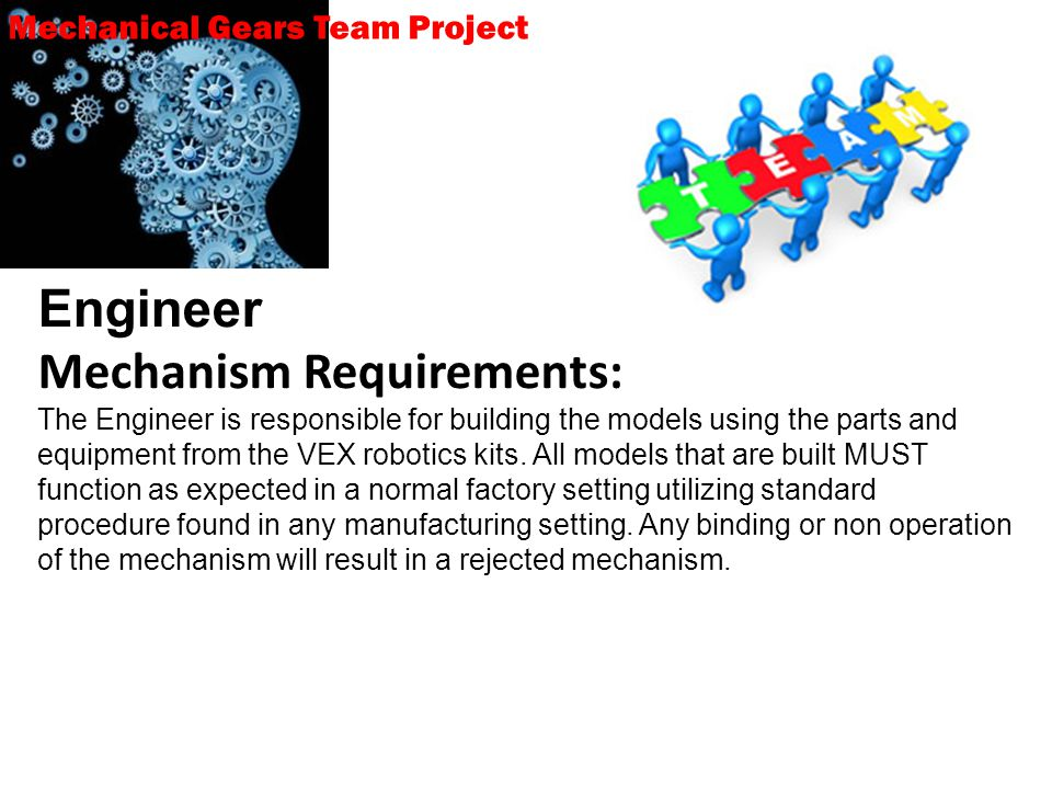 Mechanical Gears Team Project Engineer Mechanism Requirements: The Engineer is responsible for building the models using the parts and equipment from the VEX robotics kits.