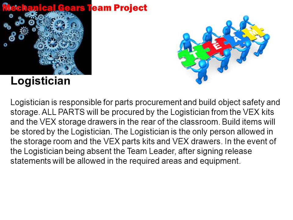 Mechanical Gears Team Project Logistician Logistician is responsible for parts procurement and build object safety and storage.