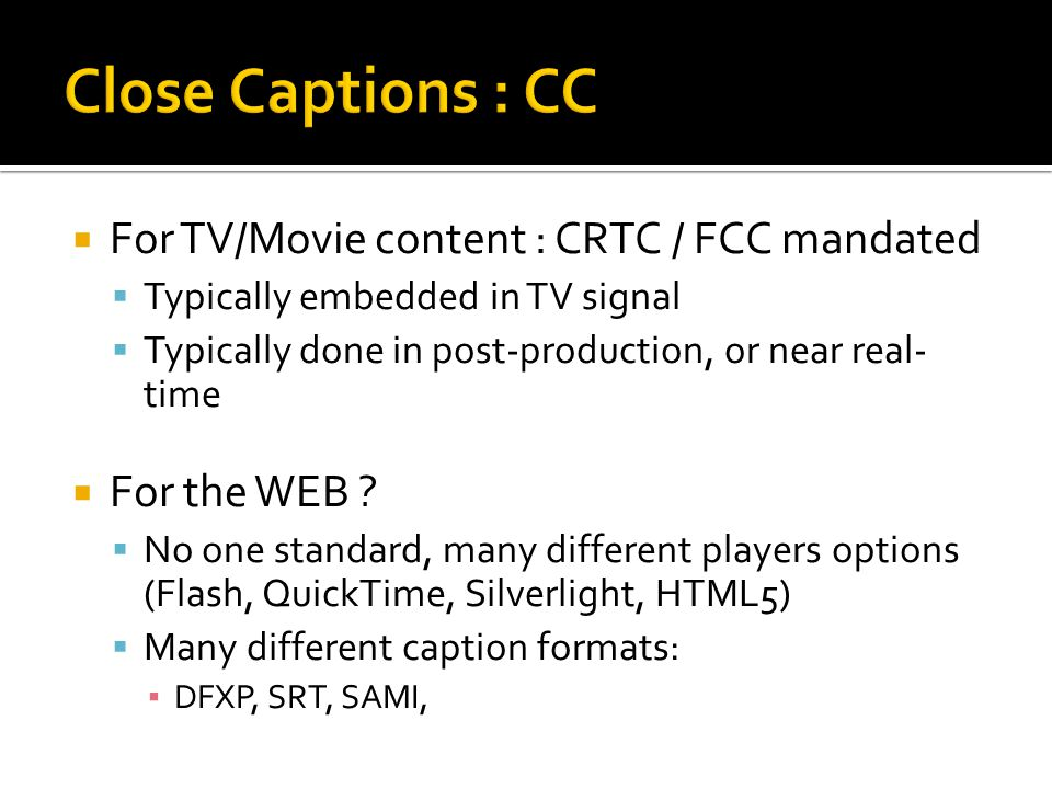  For TV/Movie content : CRTC / FCC mandated  Typically embedded in TV signal  Typically done in post-production, or near real- time  For the WEB ?