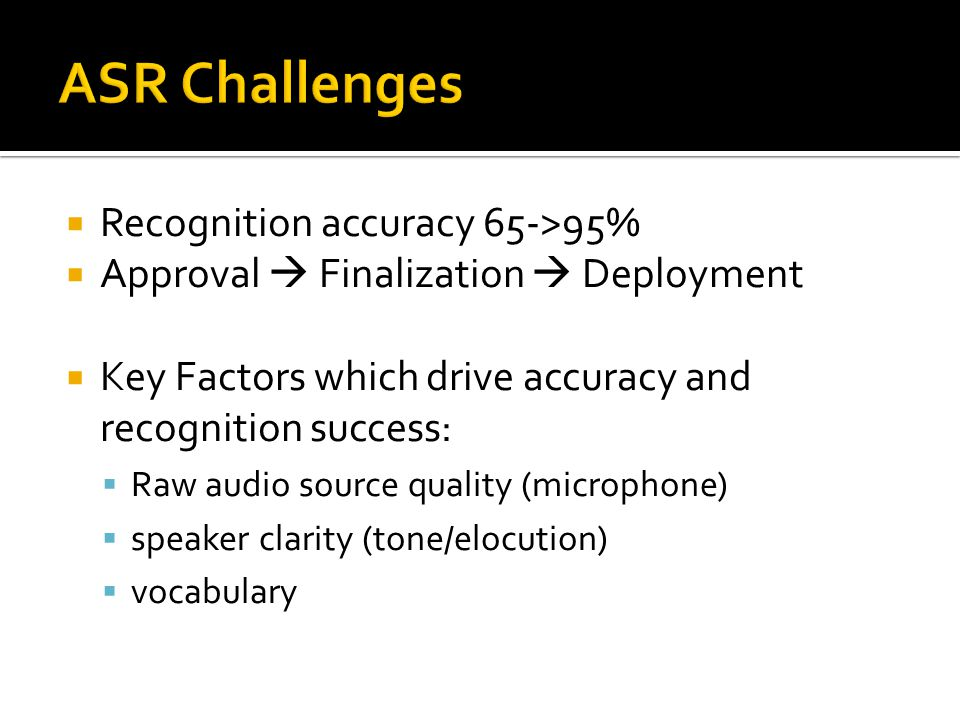  Recognition accuracy 65->95%  Approval  Finalization  Deployment  Key Factors which drive accuracy and recognition success:  Raw audio source q