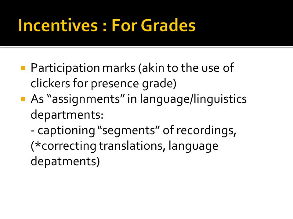  Participation marks (akin to the use of clickers for presence grade)  As assignments in language/linguistics departments: - captioning segments of recordings, (*correcting translations, language depatments)