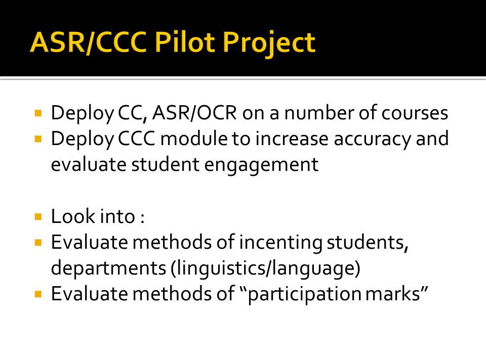  Deploy CC, ASR/OCR on a number of courses  Deploy CCC module to increase accuracy and evaluate student engagement  Look into :  Evaluate methods of incenting students, departments (linguistics/language)  Evaluate methods of participation marks