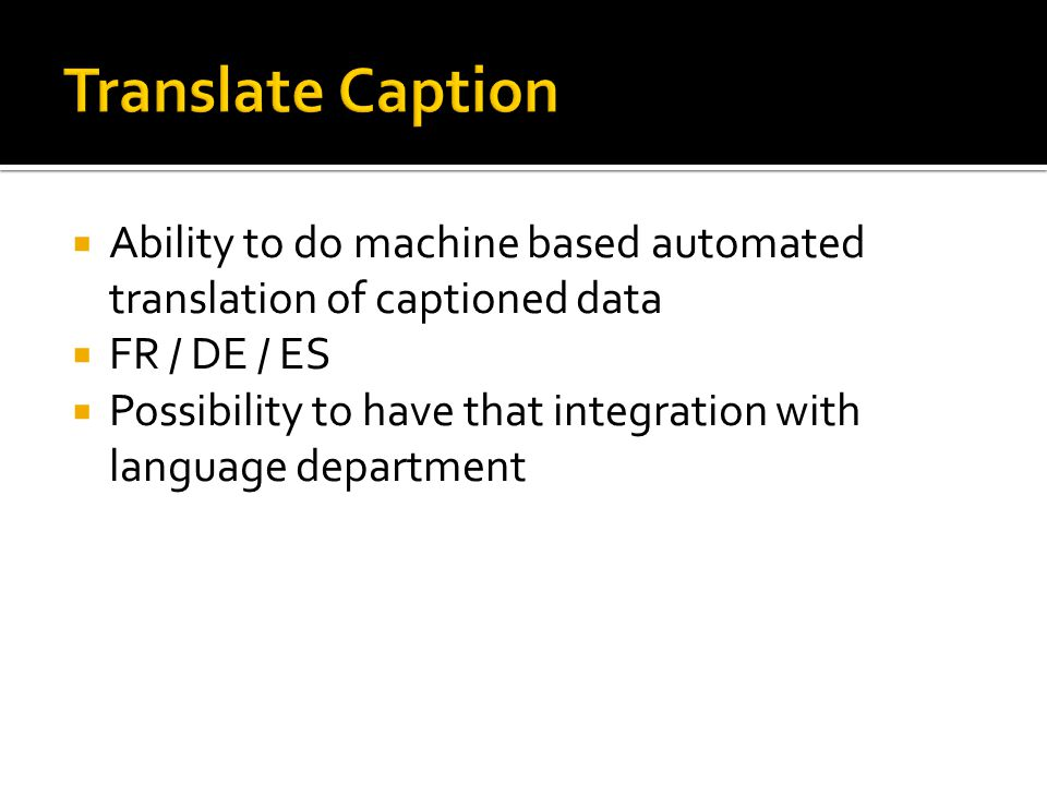  Ability to do machine based automated translation of captioned data  FR / DE / ES  Possibility to have that integration with language department