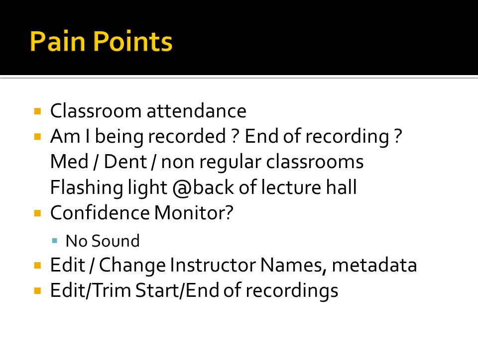  Classroom attendance  Am I being recorded ? End of recording ? Med / Dent / non regular classrooms Flashing light @back of lecture hall  Confidenc