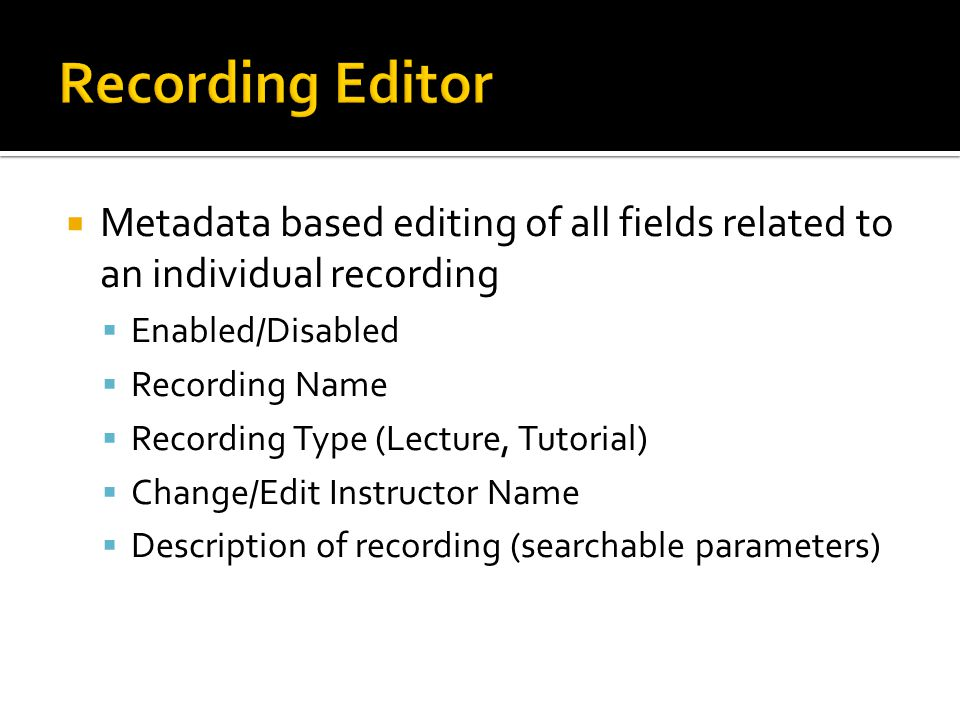  Metadata based editing of all fields related to an individual recording  Enabled/Disabled  Recording Name  Recording Type (Lecture, Tutorial)  C